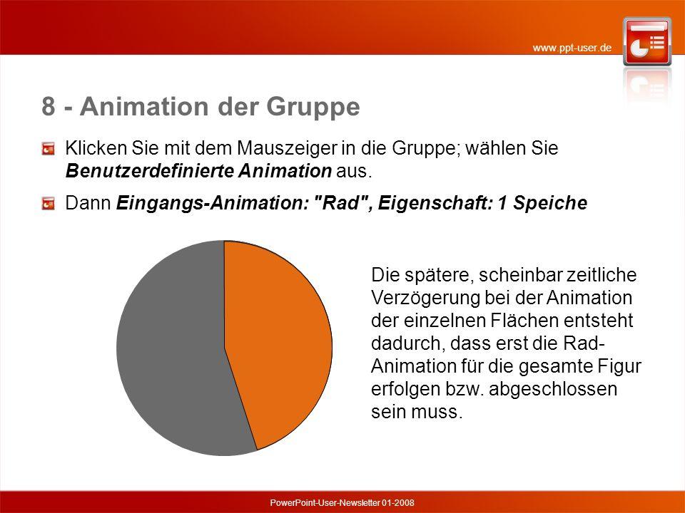 www.ppt-user.de PowerPoint-User-Newsletter 01-2008 8 - Animation der Gruppe Die spätere, scheinbar zeitliche Verzögerung bei der Animation der einzelnen Flächen entsteht dadurch, dass erst die Rad- Animation für die gesamte Figur erfolgen bzw.
