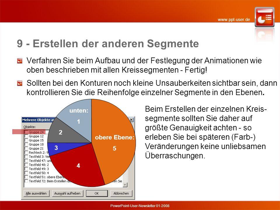 www.ppt-user.de PowerPoint-User-Newsletter 01-2008 9 - Erstellen der anderen Segmente unten: 1 2 3 4 obere Ebene: 5 Beim Erstellen der einzelnen Kreis- segmente sollten Sie daher auf größte Genauigkeit achten - so erleben Sie bei späteren (Farb-) Veränderungen keine unliebsamen Überraschungen.