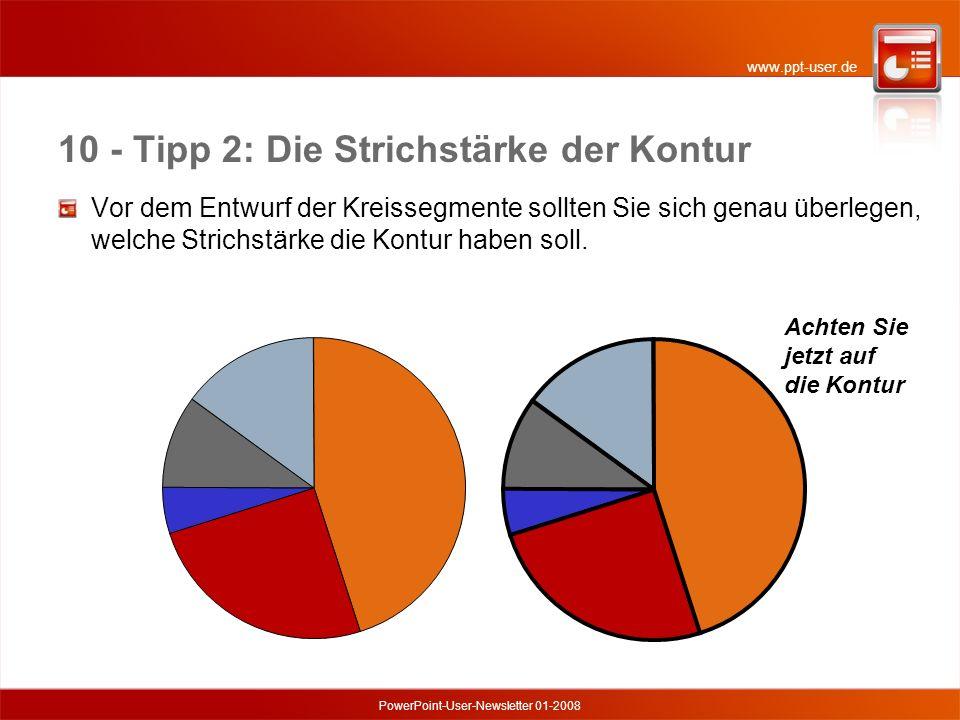 www.ppt-user.de PowerPoint-User-Newsletter 01-2008 10 - Tipp 2: Die Strichstärke der Kontur Vor dem Entwurf der Kreissegmente sollten Sie sich genau überlegen, welche Strichstärke die Kontur haben soll.