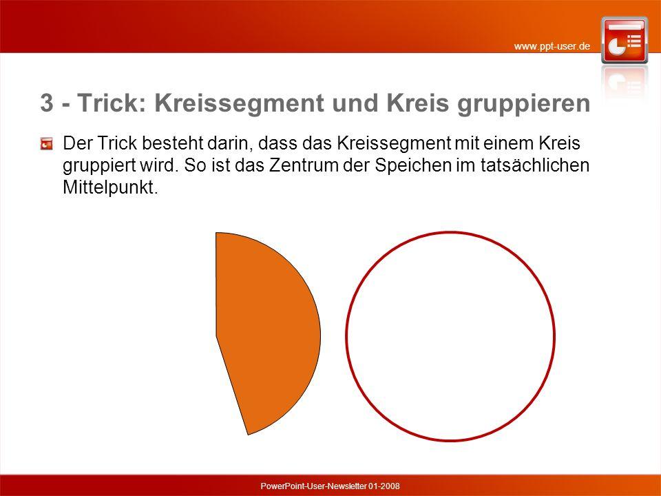 www.ppt-user.de PowerPoint-User-Newsletter 01-2008 3 - Trick: Kreissegment und Kreis gruppieren Der Trick besteht darin, dass das Kreissegment mit einem Kreis gruppiert wird.