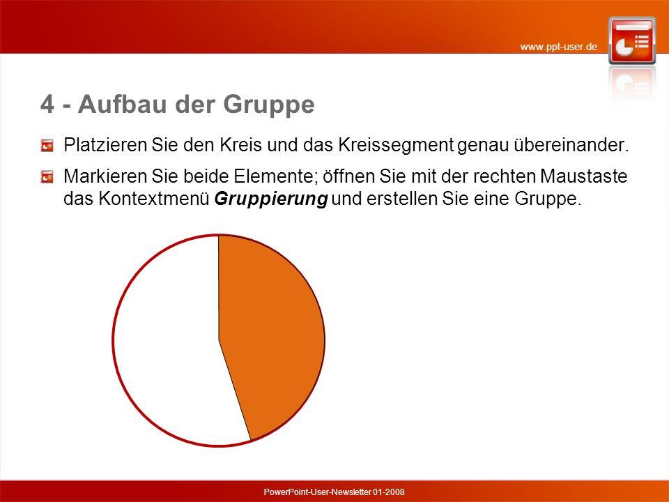 www.ppt-user.de PowerPoint-User-Newsletter 01-2008 4 - Aufbau der Gruppe Platzieren Sie den Kreis und das Kreissegment genau übereinander.