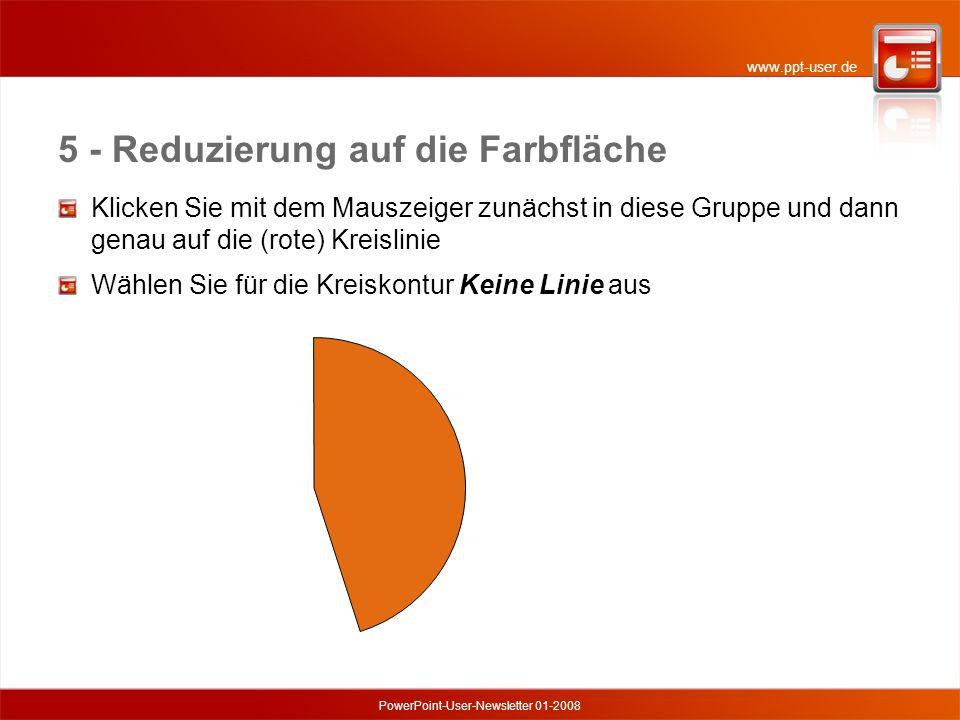 www.ppt-user.de PowerPoint-User-Newsletter 01-2008 5 - Reduzierung auf die Farbfläche Klicken Sie mit dem Mauszeiger zunächst in diese Gruppe und dann genau auf die (rote) Kreislinie Wählen Sie für die Kreiskontur Keine Linie aus