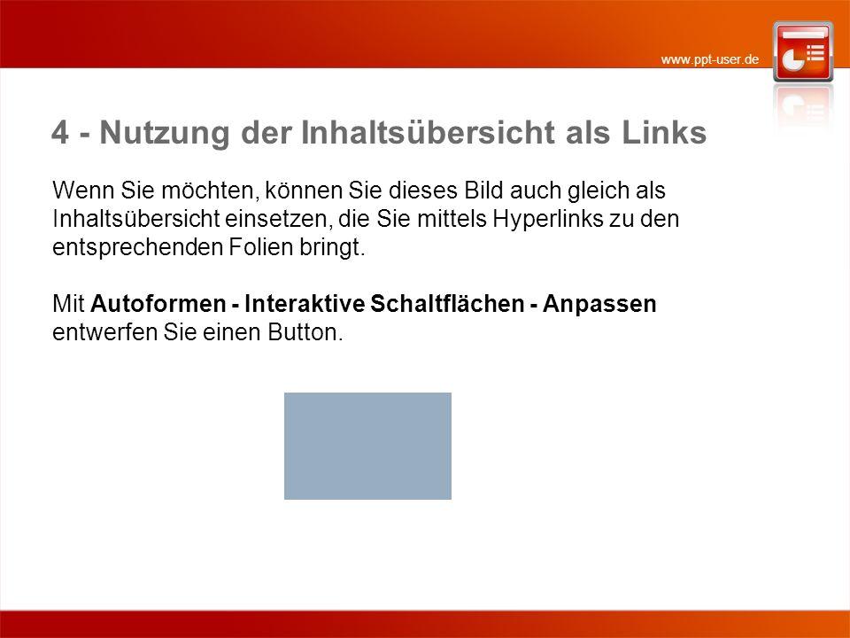 www.ppt-user.de 4 - Nutzung der Inhaltsübersicht als Links Wenn Sie möchten, können Sie dieses Bild auch gleich als Inhaltsübersicht einsetzen, die Sie mittels Hyperlinks zu den entsprechenden Folien bringt.