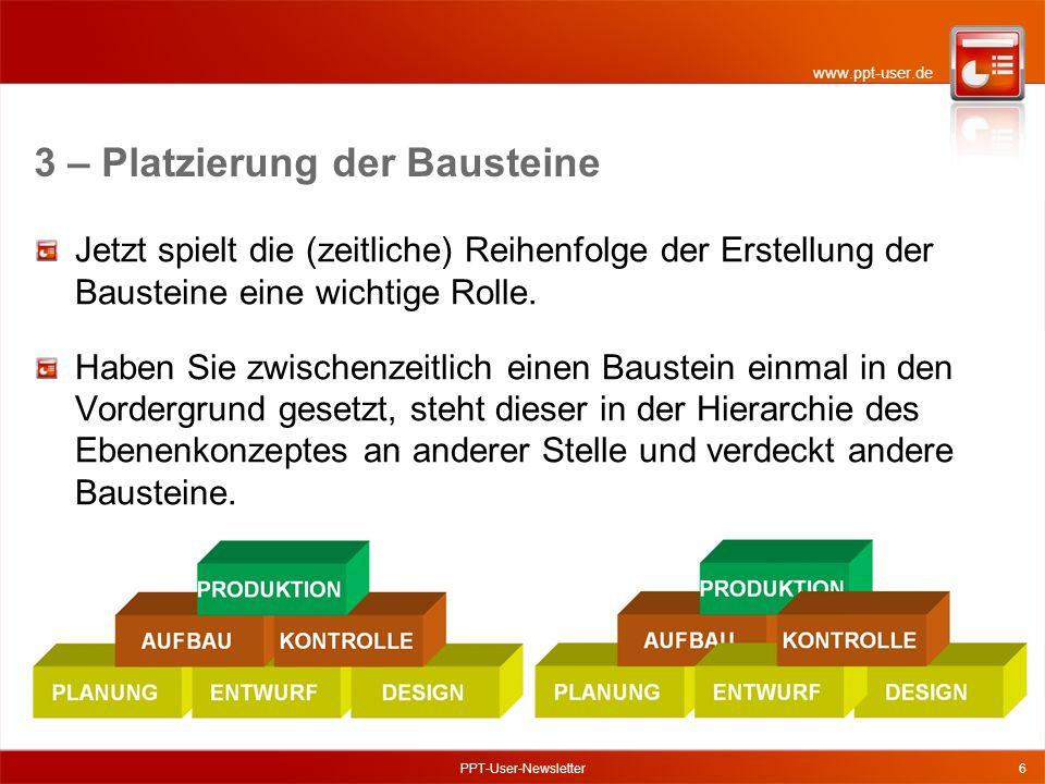 www.ppt-user.de PPT-User-Newsletter6 Jetzt spielt die (zeitliche) Reihenfolge der Erstellung der Bausteine eine wichtige Rolle.