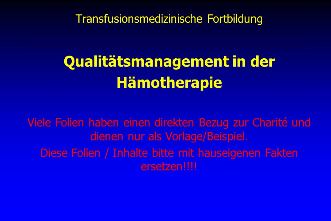 Qualitätsmanagement Qualitätsmanagement, Hämotherapie-Richtlinie (BÄK), 1.4.1 - QM in Spendeeinrichtung und bei Anwendern - QM ist Aufgabe der Leitung der Einrichtung - Zuständigkeiten, Verantwortlichkeiten - Maßnahmen zur Verwirklichung und Prüfung - Ziele auf Grundlage der Richtlinien - Voraussetzungen sind durch Träger zu schaffen - QS-Handbuch als zentraler und integraler Bestandteil