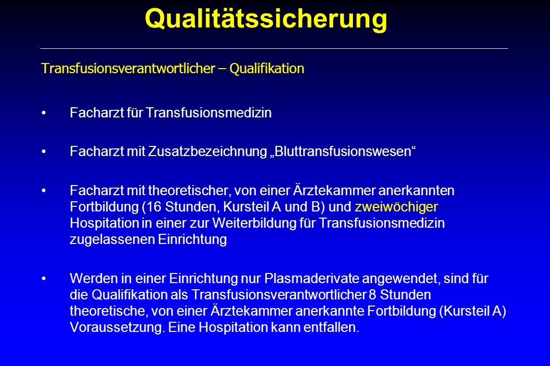 Qualitätssicherung Transfusionsverantwortlicher – Qualifikation Die Tätigkeit des Transfusionsverantwortlichen kann, soweit die Voraussetzungen von a) bis d) nicht gegeben sind, durch Heranziehung externen, entsprechend qualifizierten Sachverstands (Qualifikation nach a) oder b) entsprechend § 15 TFG gewährleistet werden.