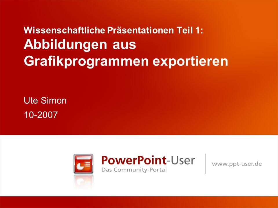 Wissenschaftliche Präsentationen Teil 1: Abbildungen aus Grafikprogrammen exportieren Ute Simon 10-2007