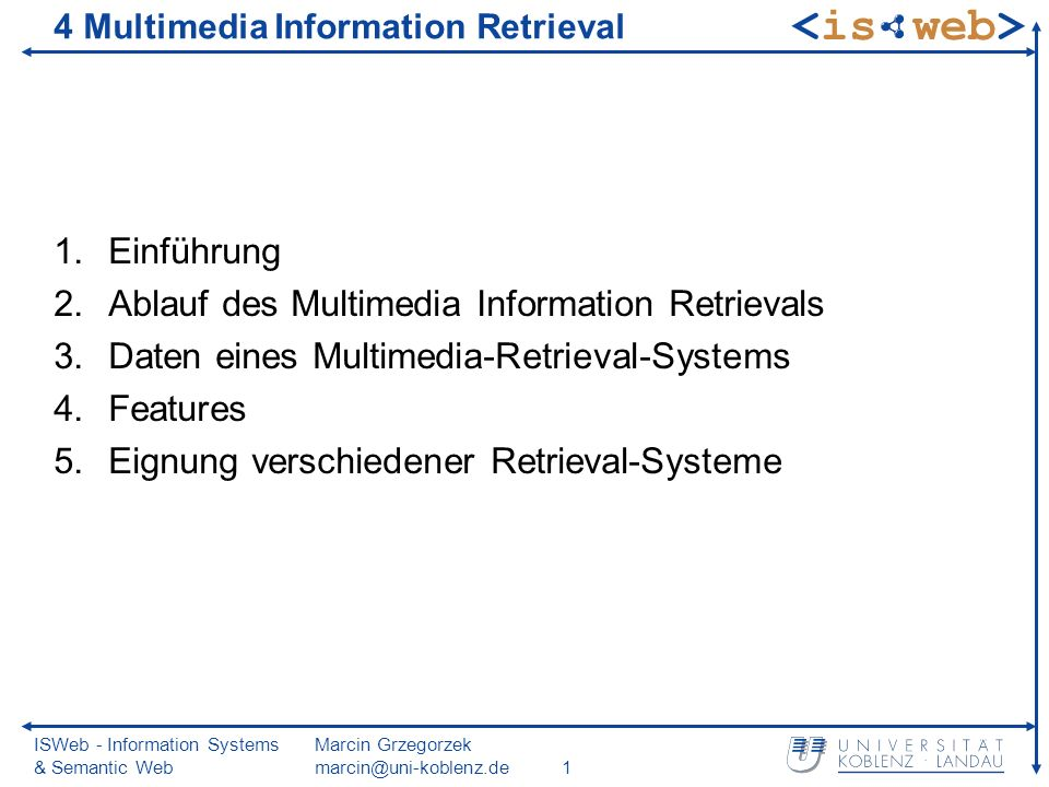 ISWeb - Information Systems & Semantic Web Marcin Grzegorzek marcin@uni-koblenz.de1 4 Multimedia Information Retrieval 1.Einführung 2.Ablauf des Multimedia Information Retrievals 3.Daten eines Multimedia-Retrieval-Systems 4.Features 5.Eignung verschiedener Retrieval-Systeme