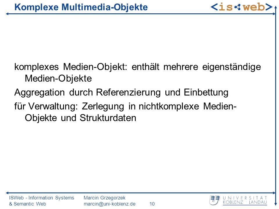 ISWeb - Information Systems & Semantic Web Marcin Grzegorzek marcin@uni-koblenz.de10 Komplexe Multimedia-Objekte komplexes Medien-Objekt: enthält mehr