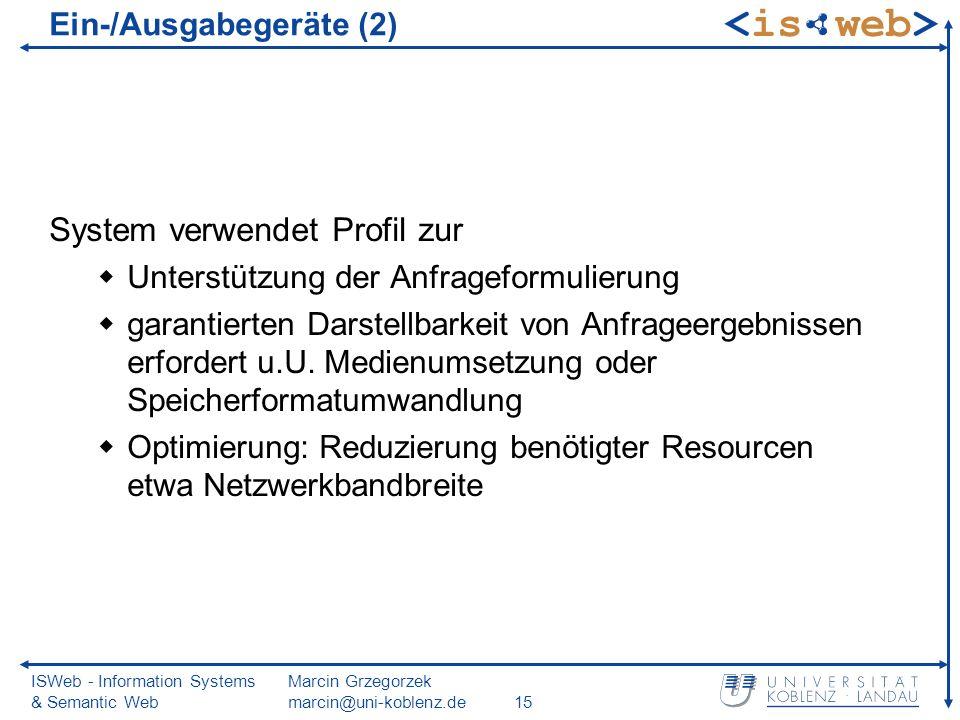 ISWeb - Information Systems & Semantic Web Marcin Grzegorzek marcin@uni-koblenz.de15 Ein-/Ausgabegeräte (2) System verwendet Profil zur Unterstützung der Anfrageformulierung garantierten Darstellbarkeit von Anfrageergebnissen erfordert u.U.