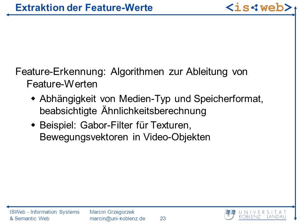 ISWeb - Information Systems & Semantic Web Marcin Grzegorzek marcin@uni-koblenz.de23 Extraktion der Feature-Werte Feature-Erkennung: Algorithmen zur Ableitung von Feature-Werten Abhängigkeit von Medien-Typ und Speicherformat, beabsichtigte Ähnlichkeitsberechnung Beispiel: Gabor-Filter für Texturen, Bewegungsvektoren in Video-Objekten