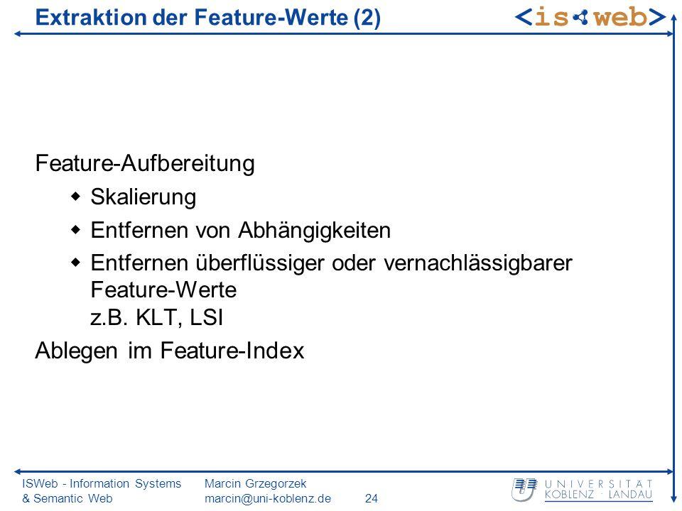 ISWeb - Information Systems & Semantic Web Marcin Grzegorzek marcin@uni-koblenz.de24 Extraktion der Feature-Werte (2) Feature-Aufbereitung Skalierung