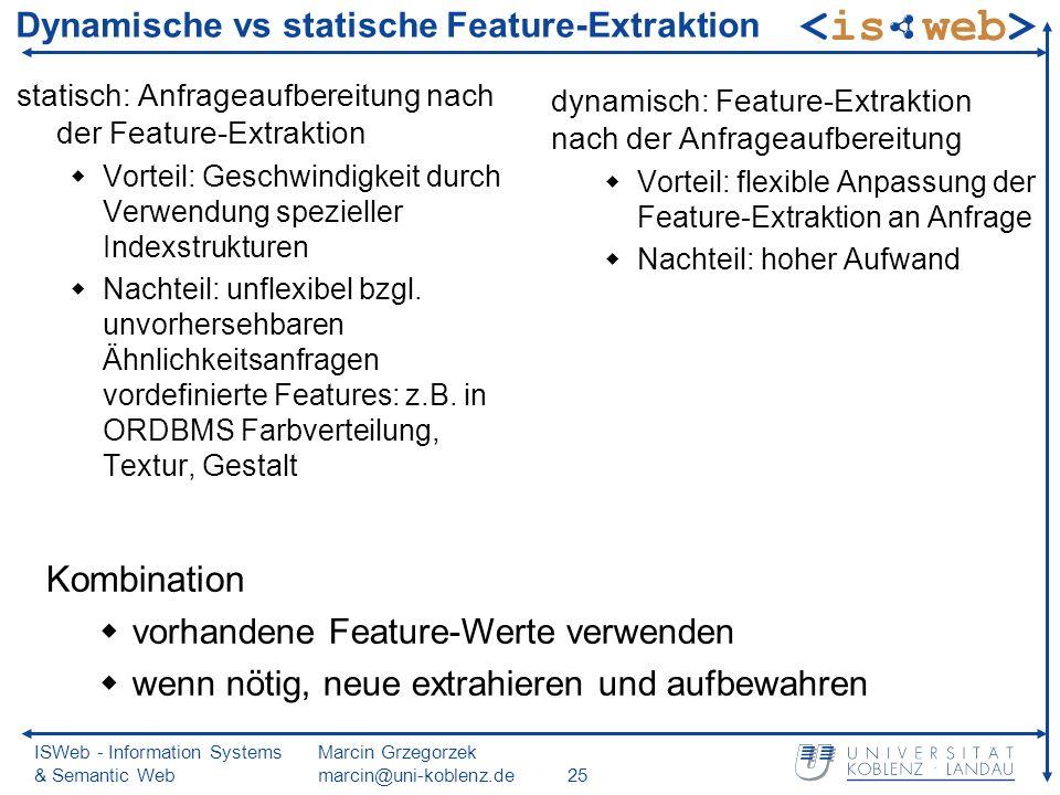 ISWeb - Information Systems & Semantic Web Marcin Grzegorzek marcin@uni-koblenz.de25 Dynamische vs statische Feature-Extraktion statisch: Anfrageaufbereitung nach der Feature-Extraktion Vorteil: Geschwindigkeit durch Verwendung spezieller Indexstrukturen Nachteil: unflexibel bzgl.