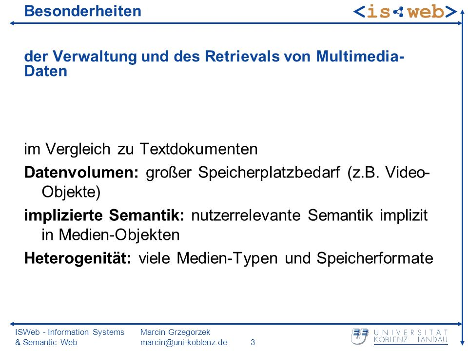 ISWeb - Information Systems & Semantic Web Marcin Grzegorzek marcin@uni-koblenz.de3 Besonderheiten der Verwaltung und des Retrievals von Multimedia- Daten im Vergleich zu Textdokumenten Datenvolumen: großer Speicherplatzbedarf (z.B.
