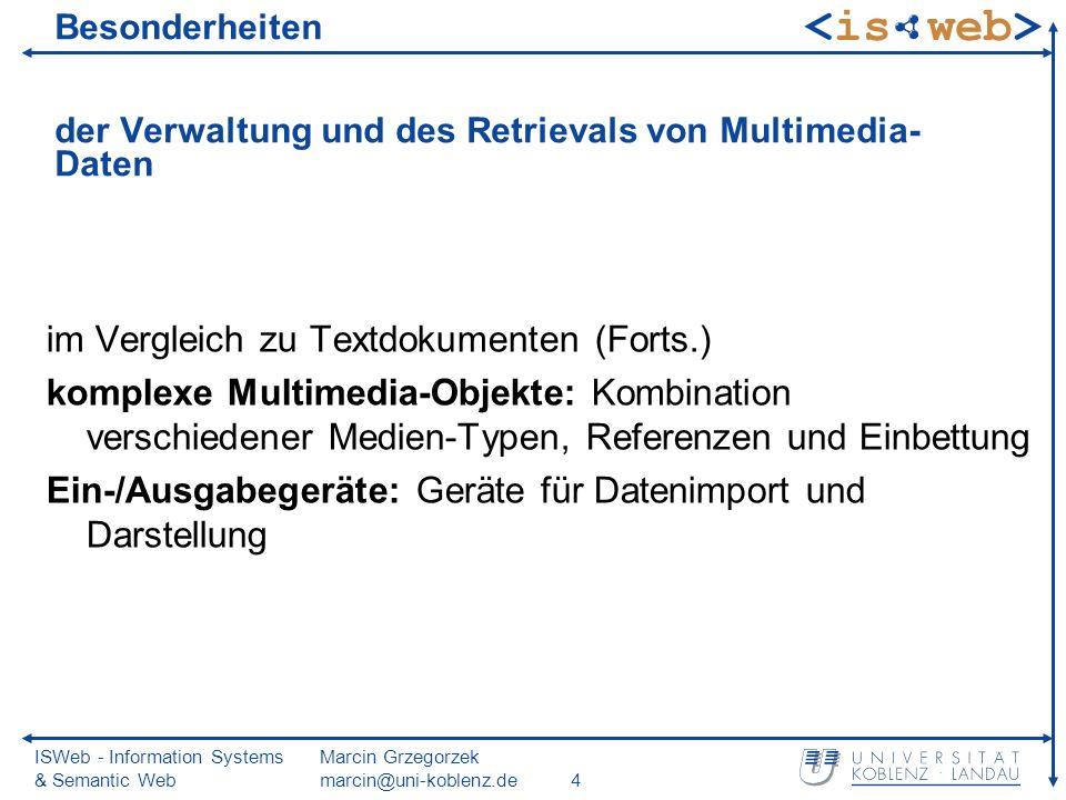 ISWeb - Information Systems & Semantic Web Marcin Grzegorzek marcin@uni-koblenz.de65 Boolesches Modell (2) Semantik ist für viele Anwendungen zu scharf Negativbeispiel: Bildähnlichkeitssuche Vorteil: Konstruktion komplexer Anfragen mittels boolescher Junktoren