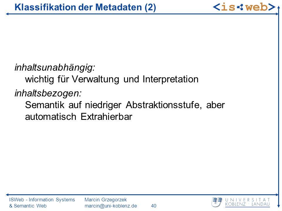 ISWeb - Information Systems & Semantic Web Marcin Grzegorzek marcin@uni-koblenz.de40 Klassifikation der Metadaten (2) inhaltsunabhängig: wichtig für Verwaltung und Interpretation inhaltsbezogen: Semantik auf niedriger Abstraktionsstufe, aber automatisch Extrahierbar