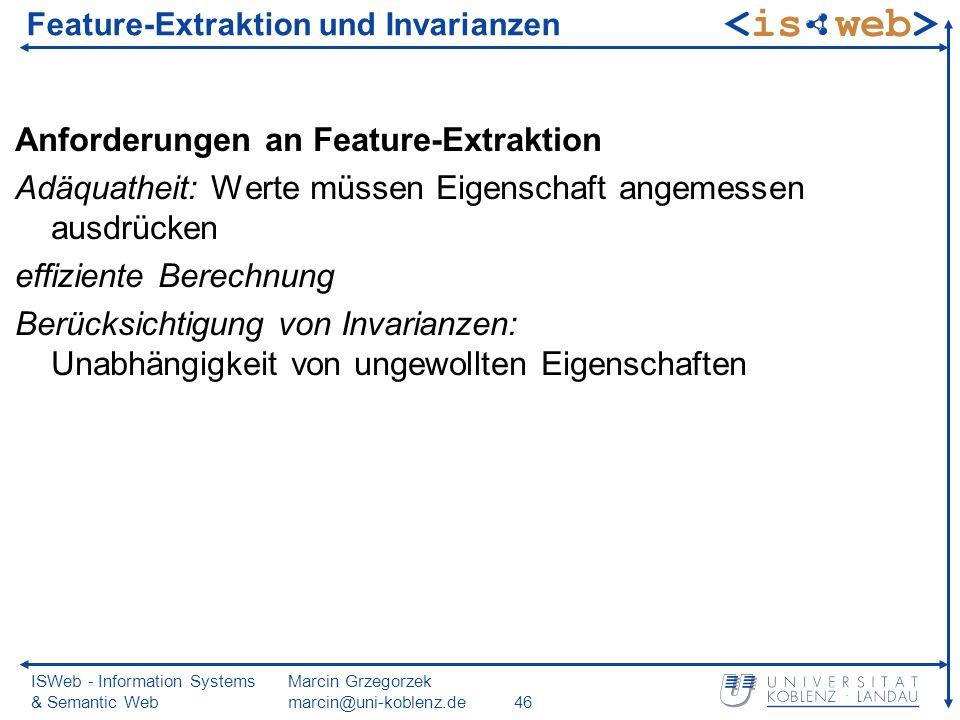 ISWeb - Information Systems & Semantic Web Marcin Grzegorzek marcin@uni-koblenz.de46 Feature-Extraktion und Invarianzen Anforderungen an Feature-Extraktion Adäquatheit: Werte müssen Eigenschaft angemessen ausdrücken effiziente Berechnung Berücksichtigung von Invarianzen: Unabhängigkeit von ungewollten Eigenschaften