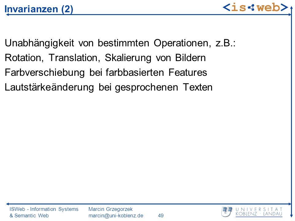 ISWeb - Information Systems & Semantic Web Marcin Grzegorzek marcin@uni-koblenz.de49 Invarianzen (2) Unabhängigkeit von bestimmten Operationen, z.B.:
