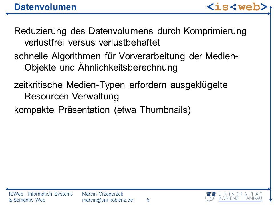 ISWeb - Information Systems & Semantic Web Marcin Grzegorzek marcin@uni-koblenz.de5 Datenvolumen Reduzierung des Datenvolumens durch Komprimierung verlustfrei versus verlustbehaftet schnelle Algorithmen für Vorverarbeitung der Medien- Objekte und Ähnlichkeitsberechnung zeitkritische Medien-Typen erfordern ausgeklügelte Resourcen-Verwaltung kompakte Präsentation (etwa Thumbnails)