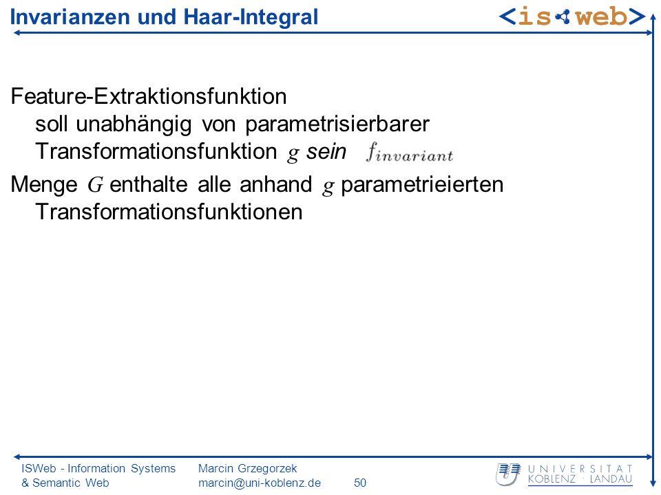 ISWeb - Information Systems & Semantic Web Marcin Grzegorzek marcin@uni-koblenz.de50 Invarianzen und Haar-Integral Feature-Extraktionsfunktion soll unabhängig von parametrisierbarer Transformationsfunktion g sein Menge G enthalte alle anhand g parametrieierten Transformationsfunktionen