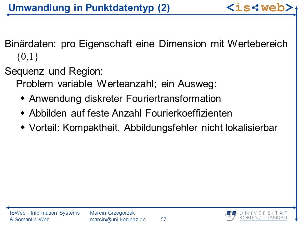 ISWeb - Information Systems & Semantic Web Marcin Grzegorzek marcin@uni-koblenz.de57 Umwandlung in Punktdatentyp (2) Binärdaten: pro Eigenschaft eine