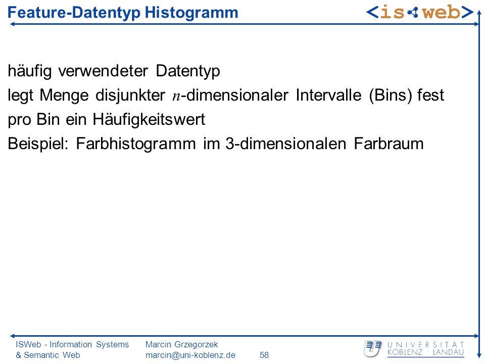 ISWeb - Information Systems & Semantic Web Marcin Grzegorzek marcin@uni-koblenz.de58 Feature-Datentyp Histogramm häufig verwendeter Datentyp legt Menge disjunkter n -dimensionaler Intervalle (Bins) fest pro Bin ein Häufigkeitswert Beispiel: Farbhistogramm im 3-dimensionalen Farbraum