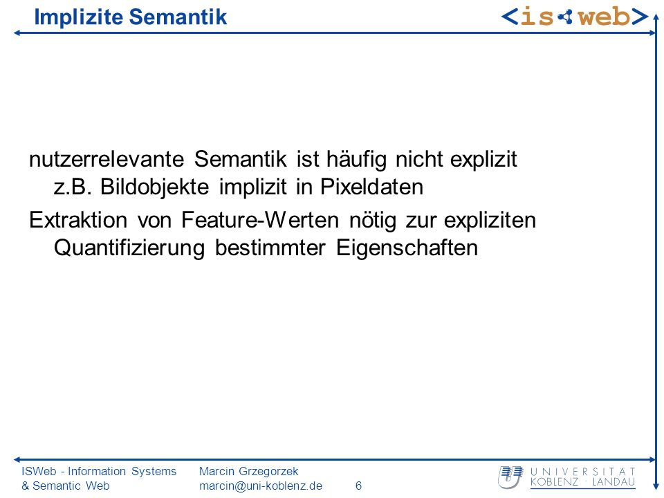 ISWeb - Information Systems & Semantic Web Marcin Grzegorzek marcin@uni-koblenz.de6 Implizite Semantik nutzerrelevante Semantik ist häufig nicht explizit z.B.