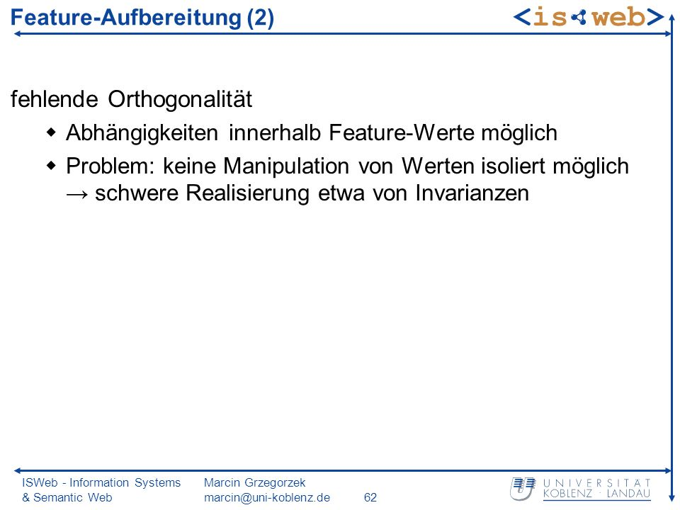 ISWeb - Information Systems & Semantic Web Marcin Grzegorzek marcin@uni-koblenz.de62 Feature-Aufbereitung (2) fehlende Orthogonalität Abhängigkeiten innerhalb Feature-Werte möglich Problem: keine Manipulation von Werten isoliert möglich schwere Realisierung etwa von Invarianzen