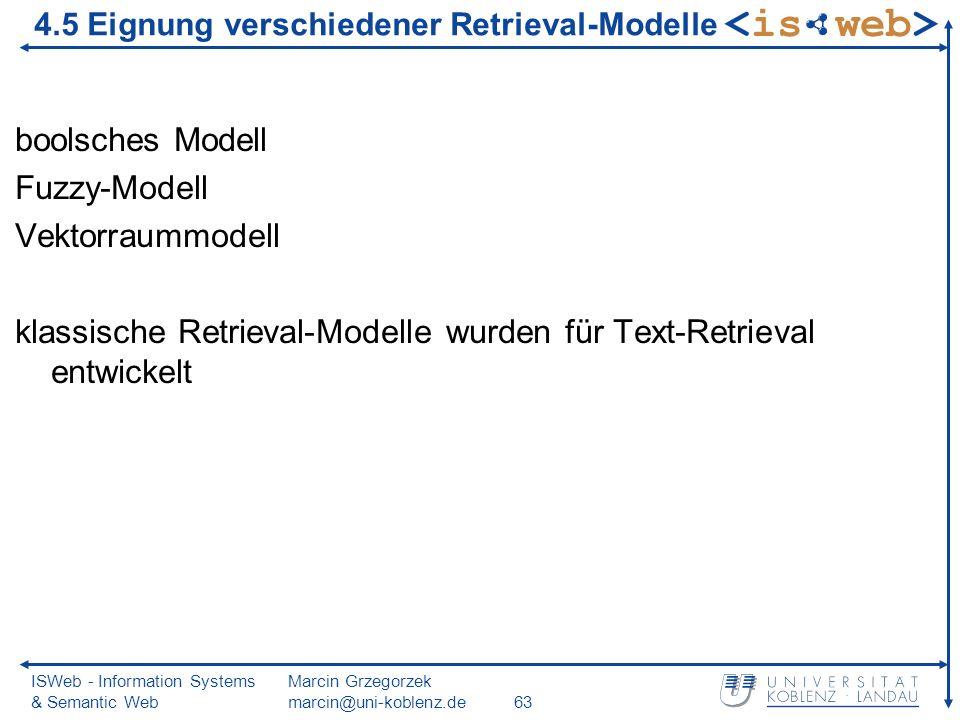 ISWeb - Information Systems & Semantic Web Marcin Grzegorzek marcin@uni-koblenz.de63 4.5 Eignung verschiedener Retrieval-Modelle boolsches Modell Fuzzy-Modell Vektorraummodell klassische Retrieval-Modelle wurden für Text-Retrieval entwickelt