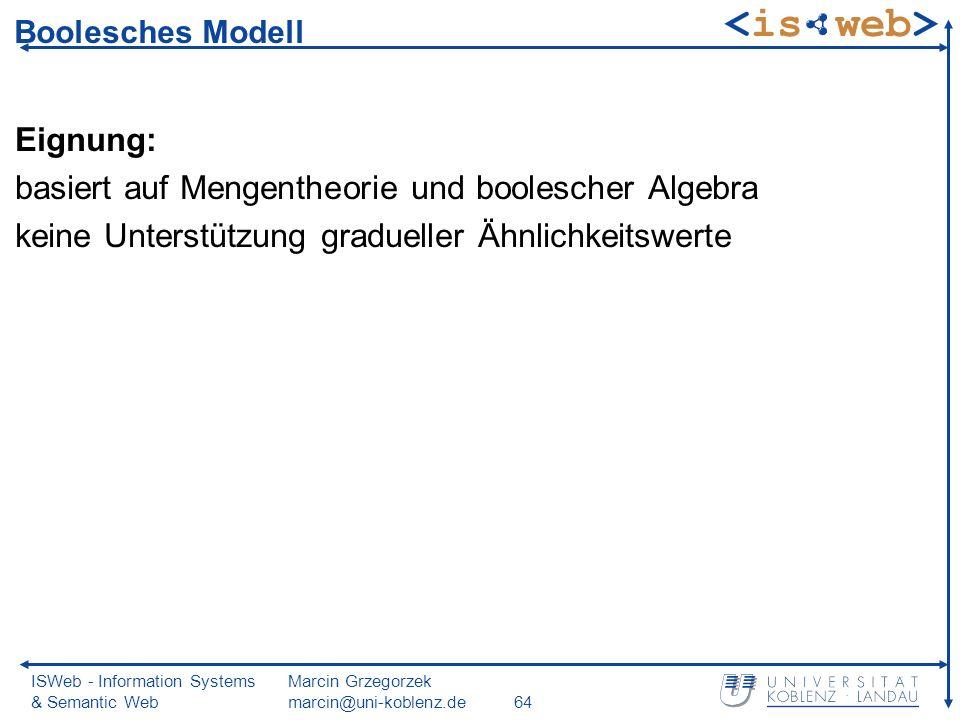 ISWeb - Information Systems & Semantic Web Marcin Grzegorzek marcin@uni-koblenz.de64 Boolesches Modell Eignung: basiert auf Mengentheorie und boolescher Algebra keine Unterstützung gradueller Ähnlichkeitswerte