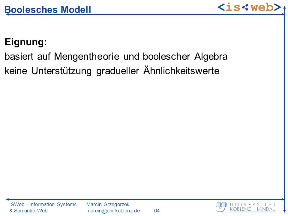ISWeb - Information Systems & Semantic Web Marcin Grzegorzek marcin@uni-koblenz.de64 Boolesches Modell Eignung: basiert auf Mengentheorie und boolesch