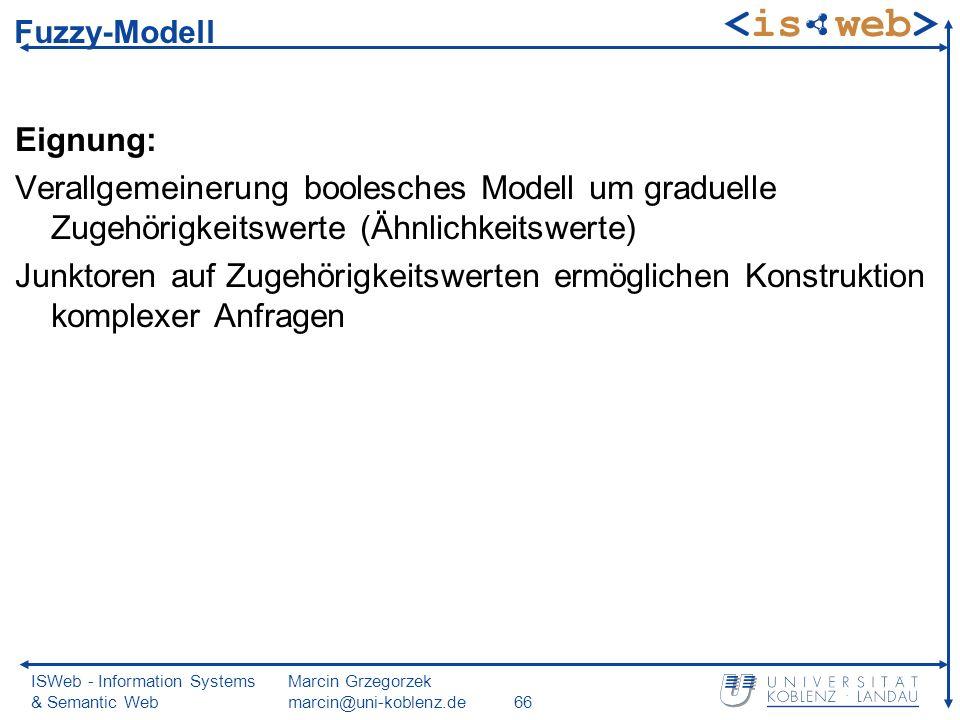 ISWeb - Information Systems & Semantic Web Marcin Grzegorzek marcin@uni-koblenz.de66 Fuzzy-Modell Eignung: Verallgemeinerung boolesches Modell um graduelle Zugehörigkeitswerte (Ähnlichkeitswerte) Junktoren auf Zugehörigkeitswerten ermöglichen Konstruktion komplexer Anfragen