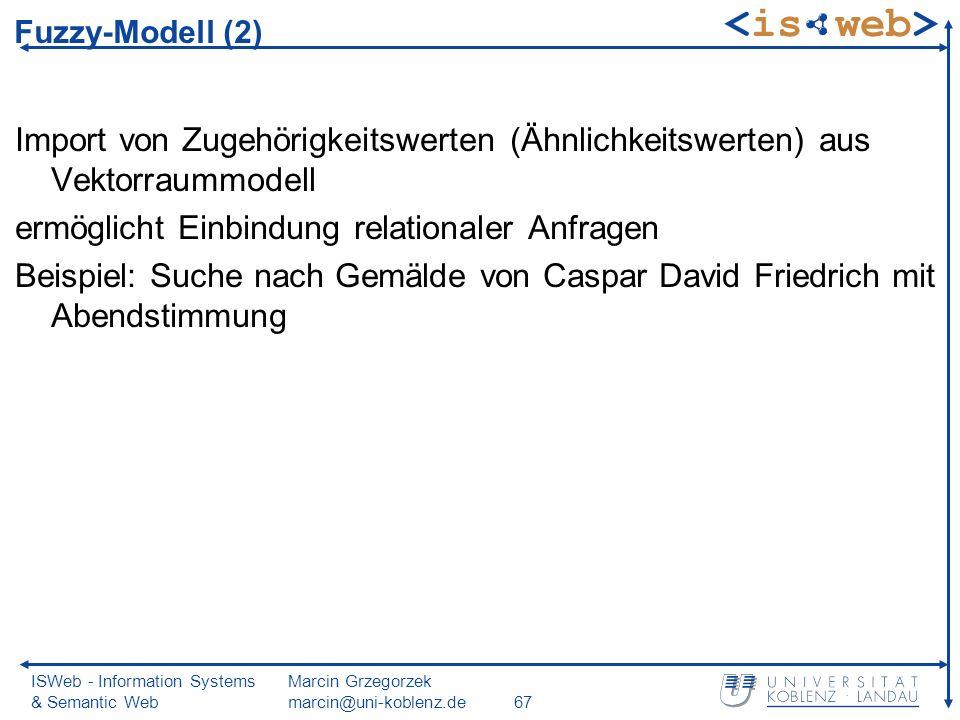 ISWeb - Information Systems & Semantic Web Marcin Grzegorzek marcin@uni-koblenz.de67 Import von Zugehörigkeitswerten (Ähnlichkeitswerten) aus Vektorraummodell ermöglicht Einbindung relationaler Anfragen Beispiel: Suche nach Gemälde von Caspar David Friedrich mit Abendstimmung Fuzzy-Modell (2)