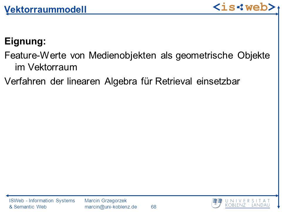 ISWeb - Information Systems & Semantic Web Marcin Grzegorzek marcin@uni-koblenz.de68 Vektorraummodell Eignung: Feature-Werte von Medienobjekten als geometrische Objekte im Vektorraum Verfahren der linearen Algebra für Retrieval einsetzbar