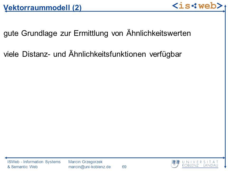 ISWeb - Information Systems & Semantic Web Marcin Grzegorzek marcin@uni-koblenz.de69 Vektorraummodell (2) gute Grundlage zur Ermittlung von Ähnlichkei