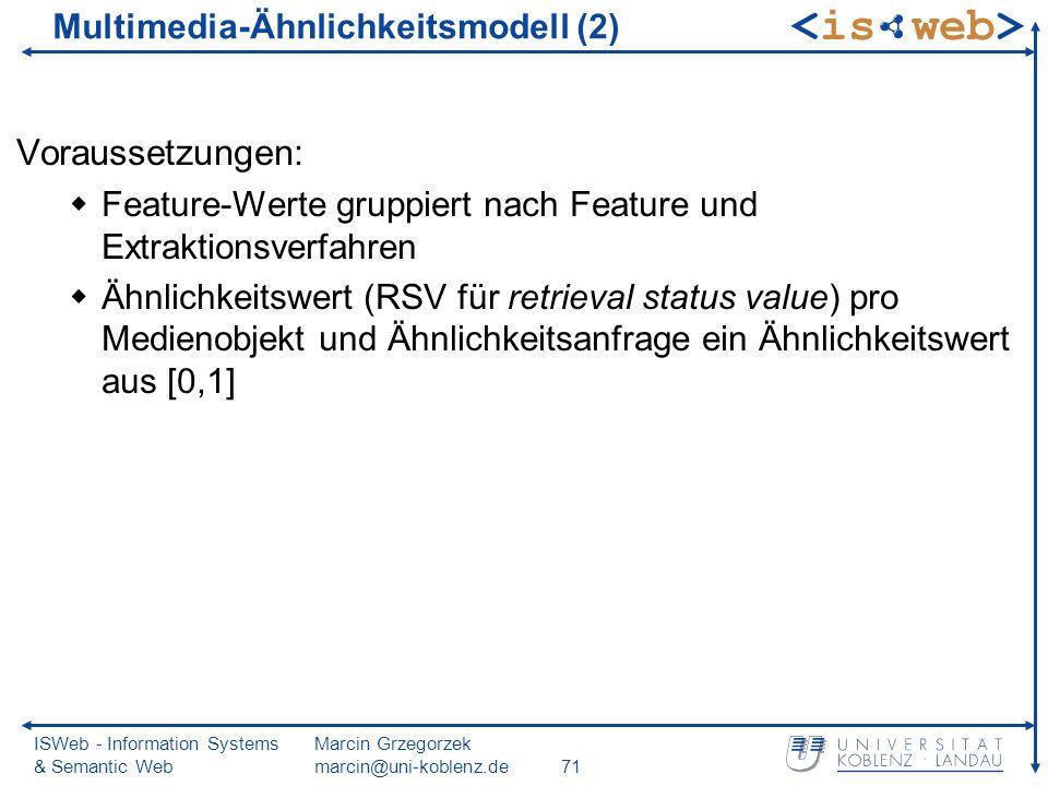 ISWeb - Information Systems & Semantic Web Marcin Grzegorzek marcin@uni-koblenz.de71 Voraussetzungen: Feature-Werte gruppiert nach Feature und Extraktionsverfahren Ähnlichkeitswert (RSV für retrieval status value) pro Medienobjekt und Ähnlichkeitsanfrage ein Ähnlichkeitswert aus [0,1] Multimedia-Ähnlichkeitsmodell (2)