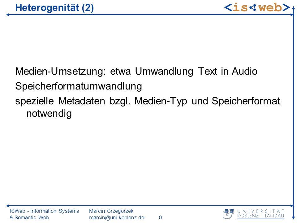 ISWeb - Information Systems & Semantic Web Marcin Grzegorzek marcin@uni-koblenz.de9 Heterogenität (2) Medien-Umsetzung: etwa Umwandlung Text in Audio Speicherformatumwandlung spezielle Metadaten bzgl.