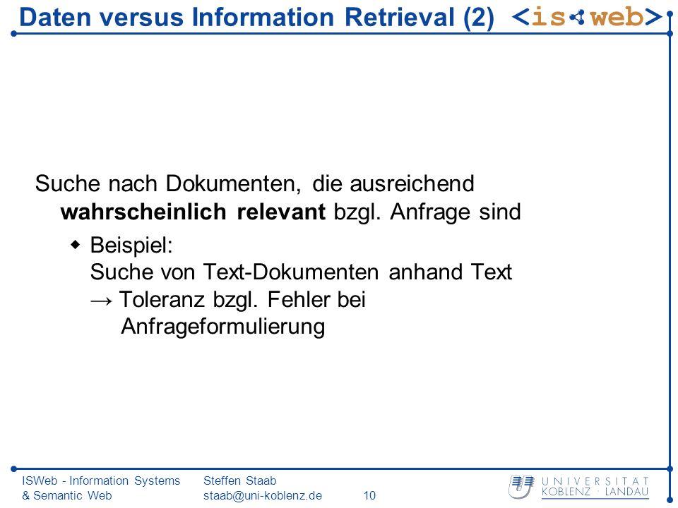 ISWeb - Information Systems & Semantic Web Steffen Staab staab@uni-koblenz.de10 Daten versus Information Retrieval (2) Suche nach Dokumenten, die ausr