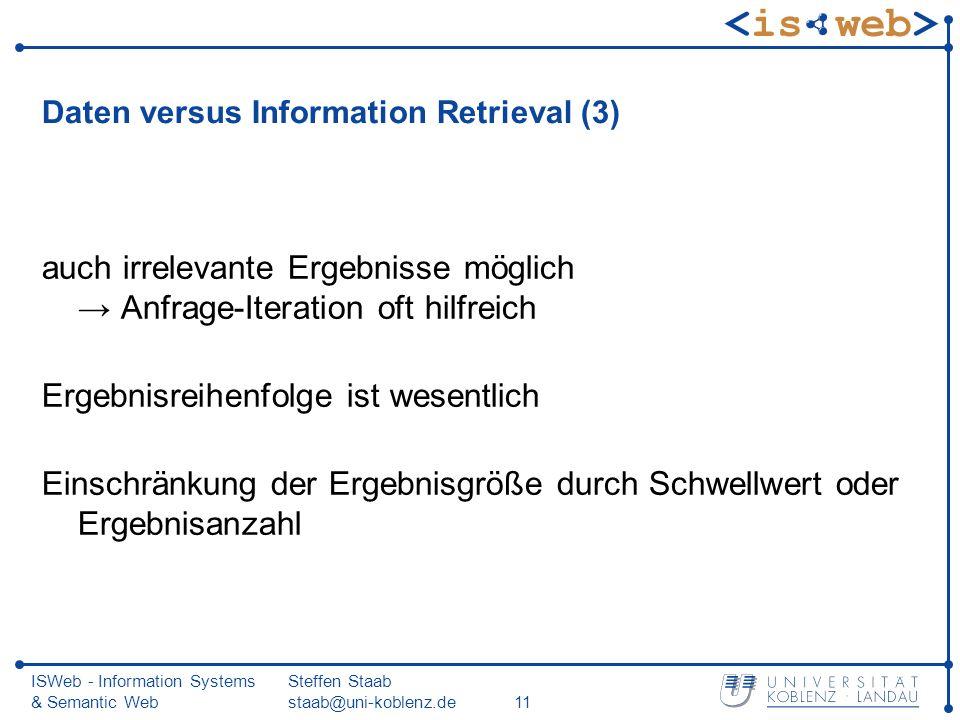 ISWeb - Information Systems & Semantic Web Steffen Staab staab@uni-koblenz.de11 Daten versus Information Retrieval (3) auch irrelevante Ergebnisse mög
