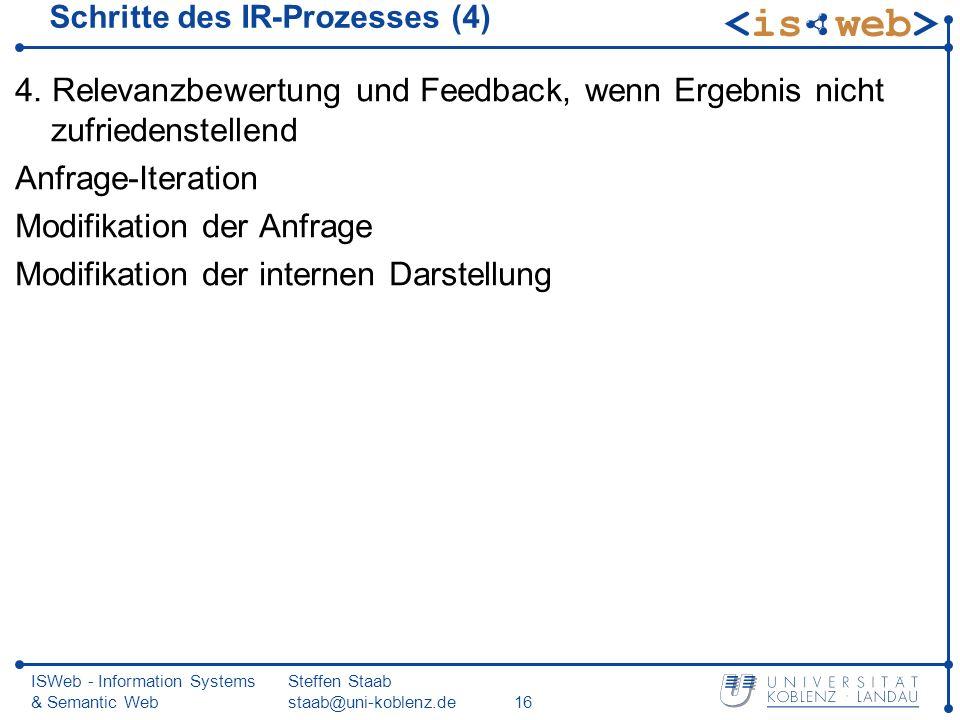 ISWeb - Information Systems & Semantic Web Steffen Staab staab@uni-koblenz.de16 Schritte des IR-Prozesses (4) 4. Relevanzbewertung und Feedback, wenn