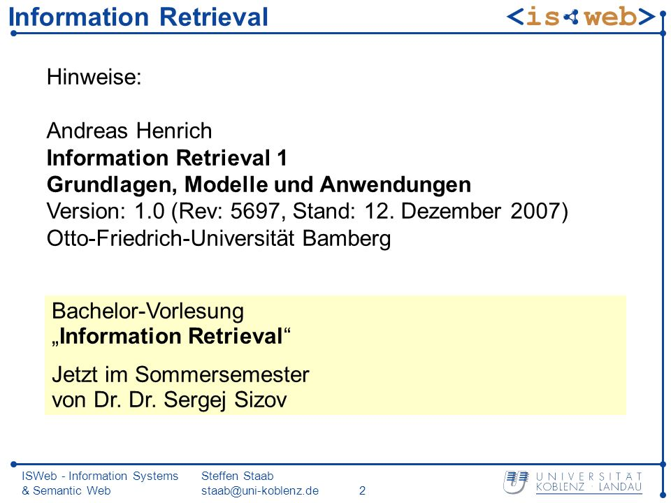 ISWeb - Information Systems & Semantic Web Steffen Staab staab@uni-koblenz.de23 3.2 Information-Retrieval-Modelle IR-Modell definiert interne Dokumentdarstellung, Anfrageformulierung und interne Anfragedarstellung, Vergleichsfunktion zwischen jeweils zwei Dokumenten beziehungsweise zwischen Anfrage und jeweils einem Dokument.