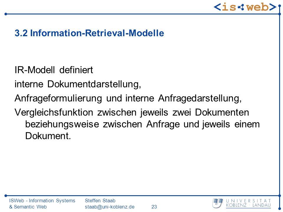 ISWeb - Information Systems & Semantic Web Steffen Staab staab@uni-koblenz.de23 3.2 Information-Retrieval-Modelle IR-Modell definiert interne Dokument