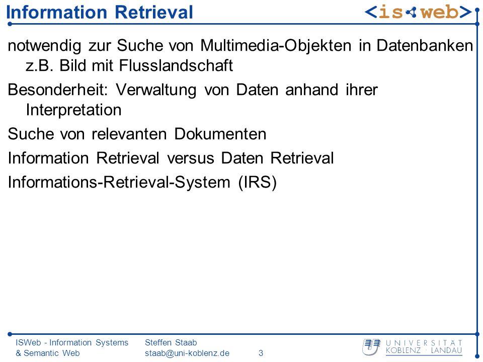 ISWeb - Information Systems & Semantic Web Steffen Staab staab@uni-koblenz.de34 Anfrageauswertung jeder Term liefert Menge von Dokumenten, die diesen Term enthalten komplexe Anfrage: Kombination der Dokumentenmengen durch entsprechende Mengenoperationen kleine Zwischenergebnisse durch DNF (zuerst Durchschnitt, dann Vereinigung)