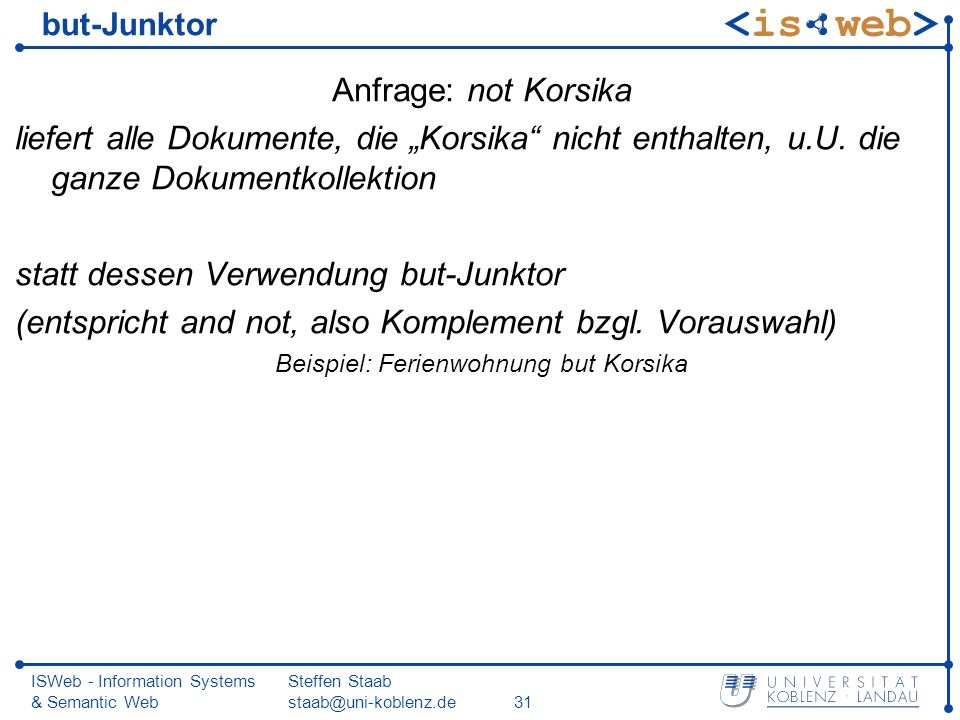 ISWeb - Information Systems & Semantic Web Steffen Staab staab@uni-koblenz.de31 but-Junktor Anfrage: not Korsika liefert alle Dokumente, die Korsika n