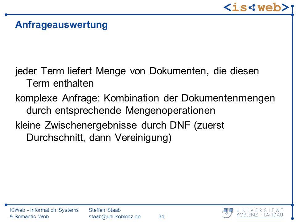 ISWeb - Information Systems & Semantic Web Steffen Staab staab@uni-koblenz.de34 Anfrageauswertung jeder Term liefert Menge von Dokumenten, die diesen