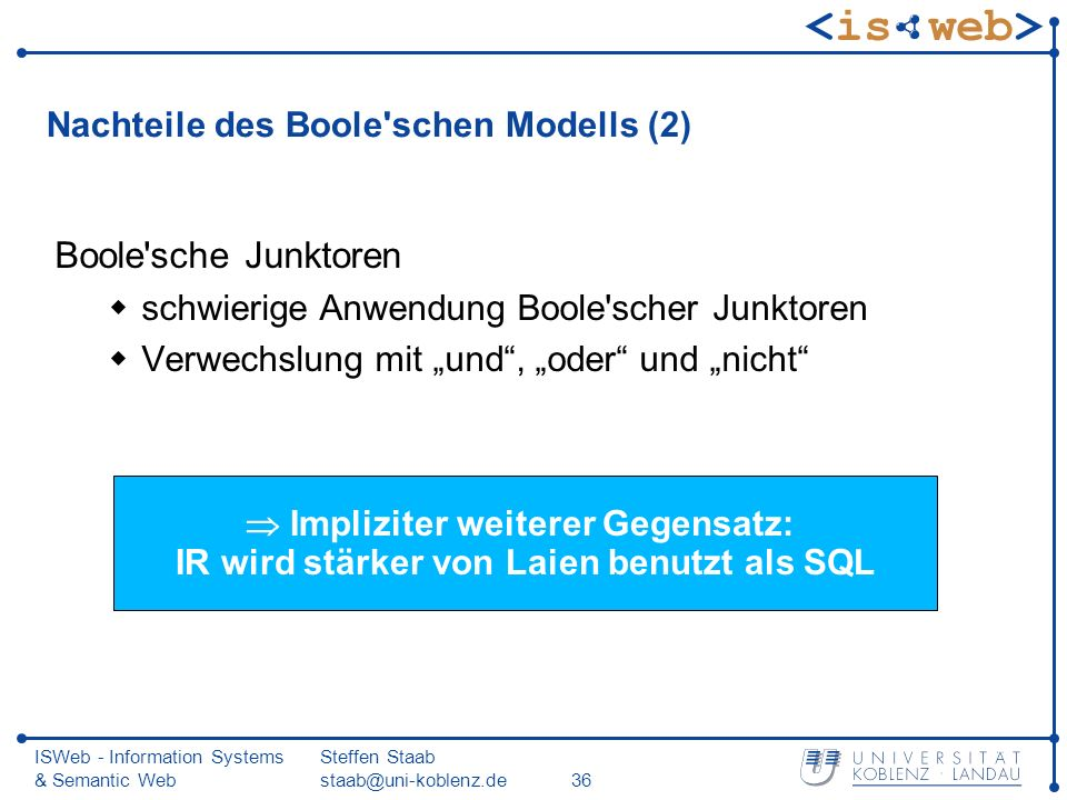 ISWeb - Information Systems & Semantic Web Steffen Staab staab@uni-koblenz.de36 Nachteile des Boole'schen Modells (2) Boole'sche Junktoren schwierige