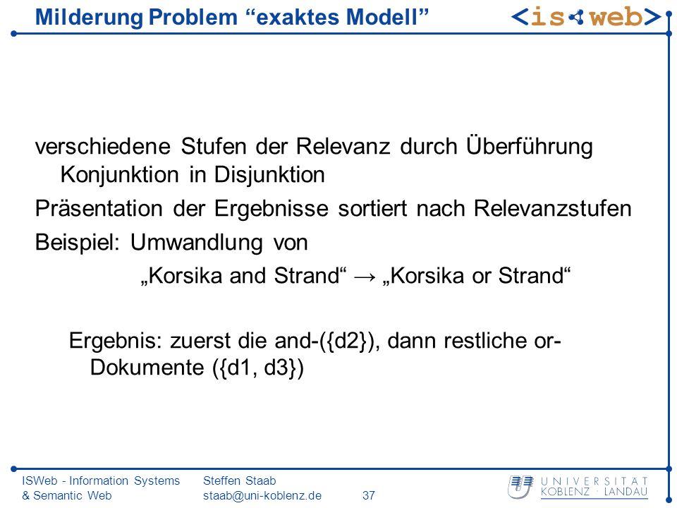 ISWeb - Information Systems & Semantic Web Steffen Staab staab@uni-koblenz.de37 Milderung Problem exaktes Modell verschiedene Stufen der Relevanz durc