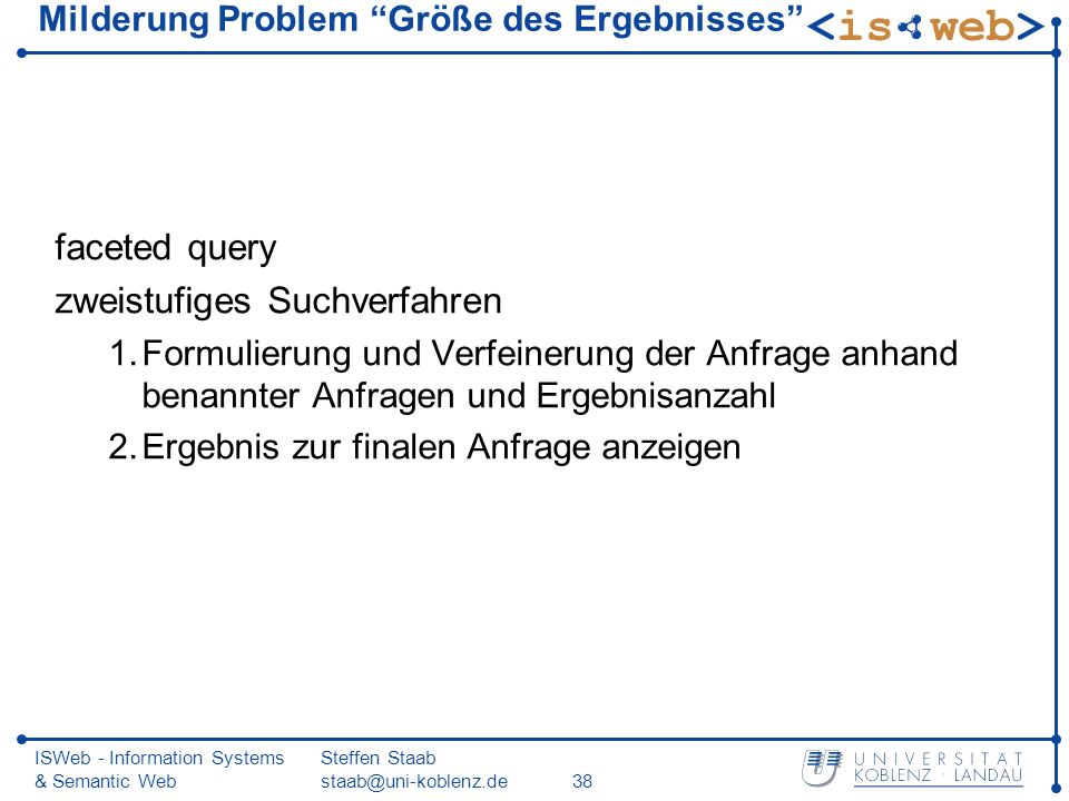 ISWeb - Information Systems & Semantic Web Steffen Staab staab@uni-koblenz.de38 Milderung Problem Größe des Ergebnisses faceted query zweistufiges Suc