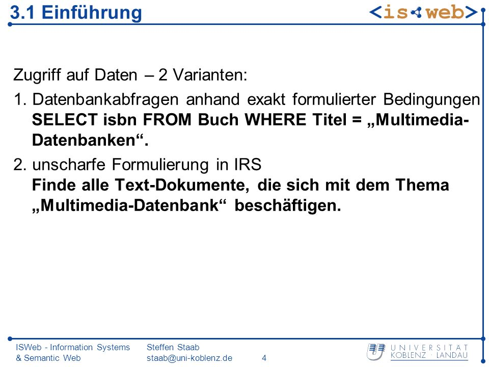 ISWeb - Information Systems & Semantic Web Steffen Staab staab@uni-koblenz.de15 Schritte des IR-Prozesses (3) 3.Ergebnis Dokumente mit höchsten Relevanzwerten absteigend sortiert Einschränkung der Ergebnisliste durch Schwellwert bzw.