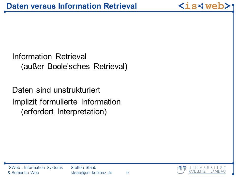 ISWeb - Information Systems & Semantic Web Steffen Staab staab@uni-koblenz.de10 Daten versus Information Retrieval (2) Suche nach Dokumenten, die ausreichend wahrscheinlich relevant bzgl.